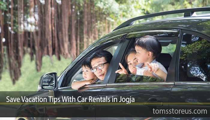 Save Vacation Tips With Car Rentals in Jogja